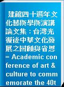 建館四十週年文化藝術學術演講論文集 : 台灣光復後中華文化發展之回顧與省思 = Academic conference of art & culture to commemorate the 40th anniversary of the national museum of history : A retrospective of chinese cultureover the last 50 years