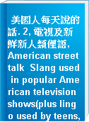 美國人每天說的話. 2, 電視及新鮮新人類俚語,  American street talk  Slang used in popular American television shows(plus lingo used by teens, rappers & surfers!) =