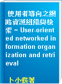 使用者導向之網路資源組織與檢索 = User-oriented networked information organization and retrieval