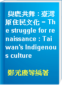 與鹿共舞 : 臺灣原住民文化 = The struggle for renaissance : Taiwan