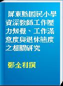 屏東縣國民小學資深教師工作壓力知覺、工作滿意度與退休態度之相關研究