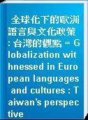 全球化下的歐洲語言與文化政策 : 台灣的觀點 = Globalization withnessed in European languages and cultures : Taiwan