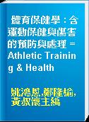 體育保健學 : 含運動保健與傷害的預防與處理 = Athletic Training & Health