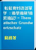 輕鬆背好德語單字  : 邊學邊練!邊寫邊記! = Thematischer Grundwortzschatz