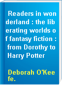 Readers in wonderland : the liberating worlds of fantasy fiction : from Dorothy to Harry Potter