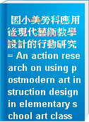國小美勞科應用後現代藝術教學設計的行動研究 = An action research on using postmodern art instruction design in elementary school art class