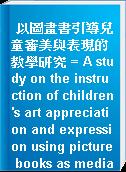 以圖畫書引導兒童審美與表現的教學研究 = A study on the instruction of children