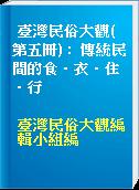 臺灣民俗大觀( 第五冊) :  傳統民間的食.衣.住.行
