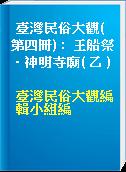 臺灣民俗大觀( 第四冊) :  王船祭.神明寺廟( 乙 )