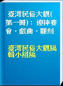 臺灣民俗大觀( 第一冊) :  迎神賽會.戲曲.雕刻