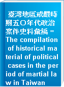 臺灣地區戒嚴時期五○年代政治案件史料彙編 = The compilation of historical material of political cases in the period of martial law in Taiwan