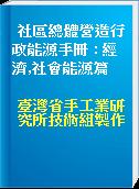 社區總體營造行政能源手冊 : 經濟,社會能源篇