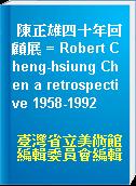 陳正雄四十年回顧展 = Robert Cheng-hsiung Chen a retrospective 1958-1992