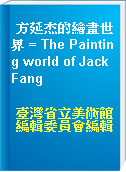 方延杰的繪畫世界 = The Painting world of Jack Fang