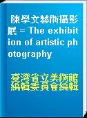 陳學文藝術攝影展 = The exhibition of artistic photography