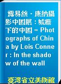 露易絲‧康納攝影中國展 : 城牆下的中國 = Photographs of China by Lois Conner : In the shadow of the wall