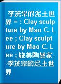 李茂宗的泥土世界 = : Clay sculpture by Mao C. Lee ; Clay sculpture by Mao C. Lee ; 旅美陶藝家--李茂宗的泥土世界
