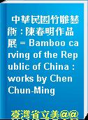 中華民國竹雕藝術 : 陳春明作品展 = Bamboo carving of the Republic of China : works by Chen Chun-Ming
