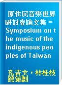 原住民音樂世界研討會論文集 = Symposium on the music of the indigenous peoples of Taiwan