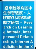 臺東縣離島國中生學習態度、人際關係與網路成癮之研究 = Research on Learning Attitude, Interpersonal Relationship, Internet Addiction in the Students on Taitung Outlying Islands
