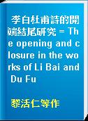 李白杜甫詩的開端結尾研究 = The opening and closure in the works of Li Bai and Du Fu