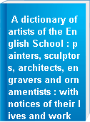 A dictionary of artists of the English School : painters, sculptors, architects, engravers and ornamentists : with notices of their lives and work