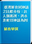 臺灣原住民神話之比較分析 : 以人類起源、洪水及射日神話為例