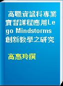 高職資訊科專業實習課程應用Lego Mindstorms創新教學之研究