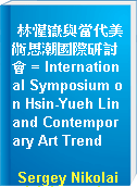 林惺嶽與當代美術思潮國際研討會 = International Symposium on Hsin-Yueh Lin and Contemporary Art Trend