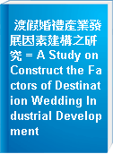 渡假婚禮產業發展因素建構之研究 = A Study on Construct the Factors of Destination Wedding Industrial Development