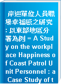 岸巡單位人員職場幸福感之研究 : 以東部地區分署為例 = A Study on the workplace Happiness of Coast Patrol Unit Personnel : a Case Study of the Eastern Branch