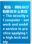 電腦、網路與行動服務安全實務 = The security of computer、network and mobile service in practice:applying to high-tech society