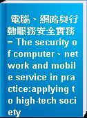 電腦、網路與行動服務安全實務 = The security of computer、network and mobile service in practice:applying to high-tech society