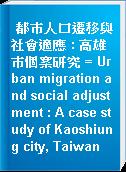 都巿人口遷移與社會適應 : 高雄巿個案研究 = Urban migration and social adjustment : A case study of Kaoshiung city, Taiwan