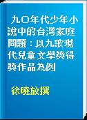 九○年代少年小說中的台灣家庭問題 : 以九歌現代兒童文學獎得獎作品為例