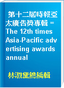 第十二屆時報亞太廣告獎專輯 = The 12th times Asia-Pacific advertising awards annual