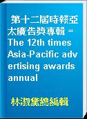 第十二屆時報亞太廣告獎專輯 = The 12th times Asia-Pacific advertising awards annual