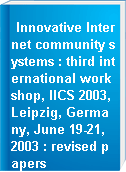 Innovative Internet community systems : third international workshop, IICS 2003, Leipzig, Germany, June 19-21, 2003 : revised papers