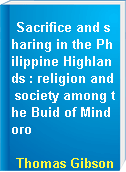 Sacrifice and sharing in the Philippine Highlands : religion and society among the Buid of Mindoro