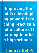 Improving the odds : developing powerful teaching practice and a culture of learning in urban high schools