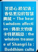菩提心.般若情 : 香格里拉的智慧典藏 = The heart.wisdom affection : 佛教文物唐卡特展輯錄 : the wisdom treasure of Shangri-la : Buddhism cultural relic & Than-Ka exhibition