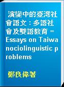 演變中的臺灣社會語文 : 多語社會及雙語教育 = Essays on Taiwanociolinguistic problems