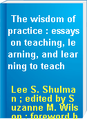 The wisdom of practice : essays on teaching, learning, and learning to teach