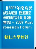 『2007年南島民族論壇』暨國際學術研討會會議實錄 = 2007 Austronesian Forum