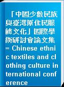 「中國少數民族與臺灣原住民服飾文化」國際學術研討會論文集 = Chinese ethnic textiles and clothing culture international conference