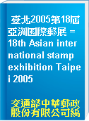 臺北2005第18屆亞洲國際郵展 = 18th Asian international stamp exhibition Taipei 2005