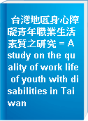 台灣地區身心障礙青年職業生活素質之研究 = A study on the quality of work life of youth with disabilities in Taiwan