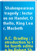 Shakespearean tragedy : lectures on Hamlet, Othello, King Lear, Macbeth