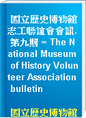 國立歷史博物館志工聯誼會會訊. 第九期 = The National Museum of History Volunteer Association bulletin
