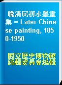 晚清民初水墨畫集 = Later Chinese painting, 1850-1950